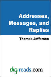Addresses, Messages, and Replies by Thomas Jefferson