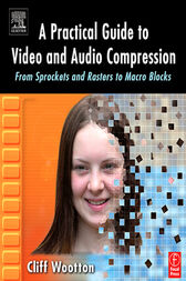 A Practical Guide to Video and Audio Compression by Cliff Wootton
