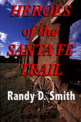 Heroes of the Santa Fe Trail by Randy D. Smith