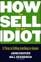 How to Sell to an Idiot by John Hoover