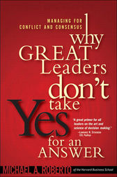 Why Great Leaders Don't Take Yes for an Answer by Michael A. Roberto