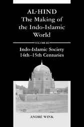 Al-Hind, the making of the Indo-Islamic world. Volume 3, Indo-Islamic society, 14th-15th centuries by A. Wink