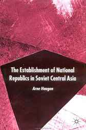 The Establishment of National Republics in Soviet Central Asia by Arne Haugen