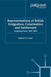 Representations of British Emigration, Colonisation and Settlement by Robert D. Grant