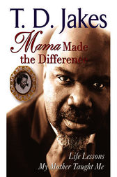 Mama Made The Difference by T. D. Jakes