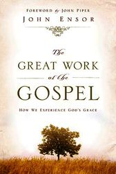 The Great Work of the Gospel (Foreword by John Piper) by John Ensor