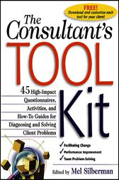 The Consultant's Toolkit: 45 High-Impact Questionnaires, Activities, and How-To Guides for Diagnosing and Solving Client Problems by Mel Silberman
