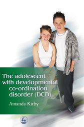 The Adolescent with Developmental Co-ordination Disorder (DCD) by Amanda Kirby