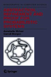 Abstraction, Refinement and Proof for Probabilistic Systems by Annabelle McIver