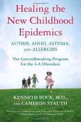 Healing the New Childhood Epidemics: Autism, ADHD, Asthma, and Allergies by Kenneth Bock