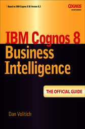 IBM Cognos 8 Business Intelligence: The Official Guide by Dan Volitich