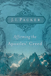 Affirming the Apostles' Creed by J. I. Packer