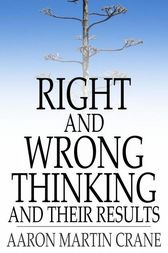 Right and Wrong Thinking and Their Results by Aaron Martin Crane
