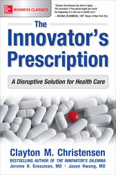 The Innovator's Prescription: A Disruptive Solution for Health Care by Clayton M. Christensen