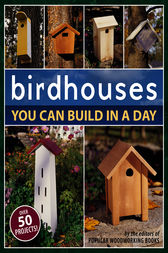 Birdhouses You Can Build in a Day by Popular Woodworking