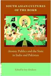 South Asian Cultures of the Bomb by Itty Abraham