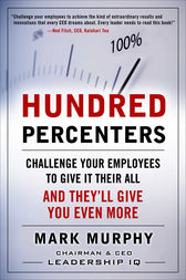 Hundred Percenters:  Challenge Your Employees to Give It Their All, and They'll Give You Even More by Mark Murphy