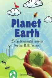 Planet Earth: 25 Environmental Projects You Can Build Yourself by Kathleen Reilly