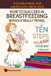 How to Succeed in Breastfeeding Without Really Trying, or Ten Steps to Laugh Your Way Through by Natasha Shur