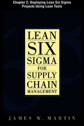 Lean Six Sigma for Supply Chain Management, Chapter 2 - Deploying Lean Six Sigma Projects Using Lean Tools by James William Martin
