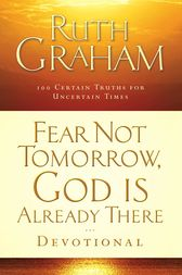 Fear Not Tomorrow, God Is Already There Devotional by Ruth Graham