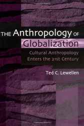 The Anthropology of Globalization: Cultural Anthropology Enters the 21st Century by Ted Lewellen