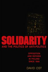 Solidarity and the Politics of Anti-Politics by David Ost