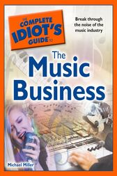 The Complete Idiot's Guide to the Music Business by Michael Miller