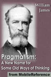 Pragmatism: A New Name for Some Old Ways of Thinking by William James