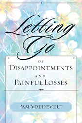 Letting Go of Disappointments and Painful Losses by Pam Vredevelt