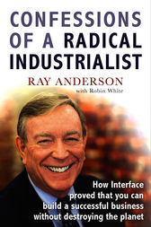 Confessions of a Radical Industrialist: How Interface proved that you can build a successful business without destroying the planet