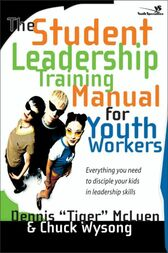 The Student Leadership Training Manual for Youth Workers by Chuck Wysong
