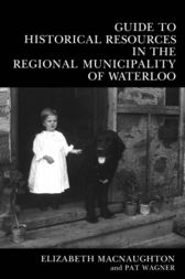 Guide to Historical Resources in the Regional Municipality of Waterloo by Elizabeth Macnaughton