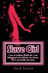 Slave Girl - I Was an Ordinary British Girl. I Was Kidnapped and Sold into Sex Slavery. This is My Horrific True Story by Sarah Forsyth