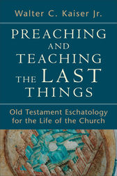 Preaching and Teaching the Last Things by Walter C. Jr. Kaiser