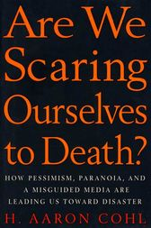 Are We Scaring Ourselves to Death?: How Pessismism, Paranoia, and a Misguided Media are Leading Us Toward Disaster