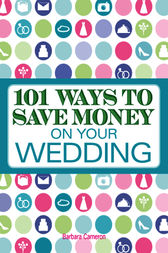 101 Ways to Save Money on Your Wedding by Barbara Cameron