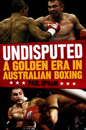Undisputed: A Golden Era in Australian Boxing by Paul Upham