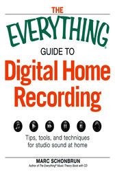 The Everything Guide to Digital Home Recording by Marc Schonbrun