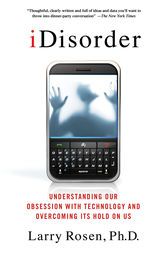 iDisorder: Understanding Our Obsession with Technology and Overcoming Its Hold on Us by Larry D. Rosen