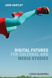 Digital Futures for Cultural and Media Studies by John Hartley