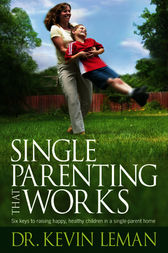Single Parenting That Works: Six Keys to Raising Happy, Healthy Children in a Single-Parent Home