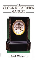 The CLOCK REPAIRER'S MANUAL by Mick Watters