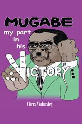 Mugabe - My Part in His Victory by Chris Walmsley