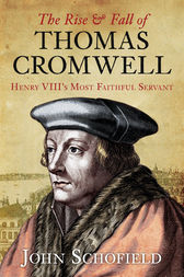 The Rise and Fall of Thomas Cromwell by John Schofield