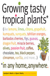 Growing Tasty Tropical Plants in Any Home, Anywhere by Byron E. Martin