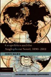 Geopolitics and the Anglophone Novel, 1890–2011 by John Marx