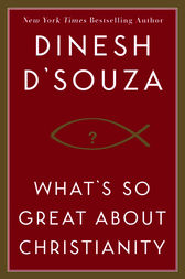 What's So Great About Christianity by Dinesh D'Souza