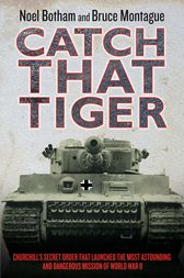 Catch That Tiger - Churchill's Secret Order That Launched The Most Astounding and Dangerous Mission of World War II by Noel Botham