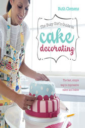 The Busy Girl's Guide To Cake Decorating by Ruth Clemens